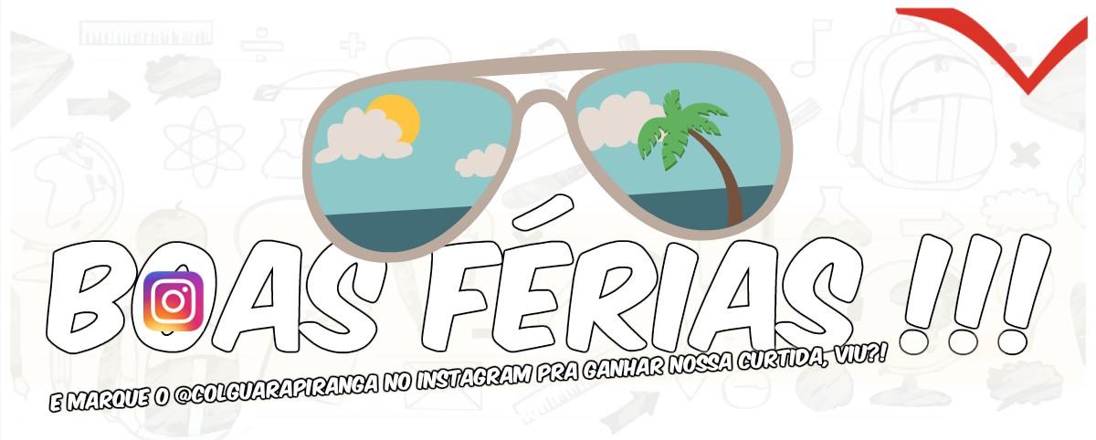 <p>Estamos de férias. As aulas retornarão dia 31 de julho, segunda-feira. Aproveitem! E não esqueçam de marcar o @colguarapiranga nas redes socias. Até mais!!!</p>